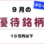 2019年9月『10万円以下の株主優待銘柄』とIPOスケジュール